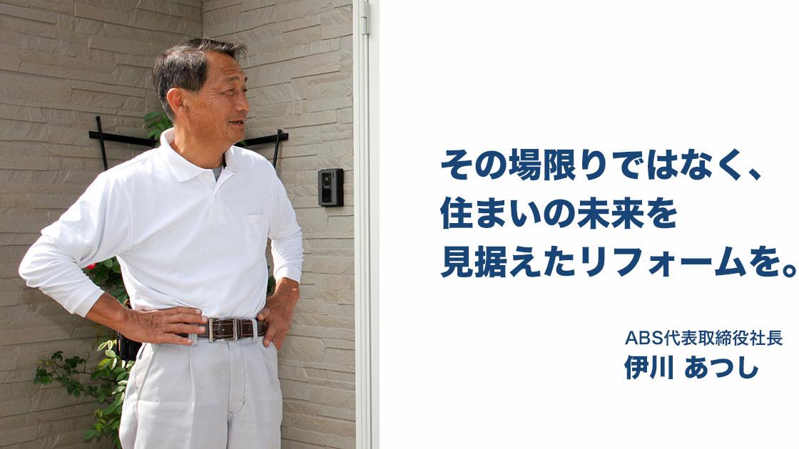 その場限りではなく、住まいの未来を見据えたリフォームを。ABS代表取締役社長 伊川あつし